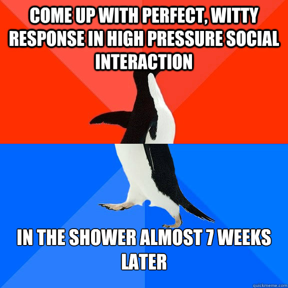 Come up with perfect, witty response in high pressure social interaction in the shower almost 7 weeks later - Come up with perfect, witty response in high pressure social interaction in the shower almost 7 weeks later  Socially Awesome Awkward Penguin