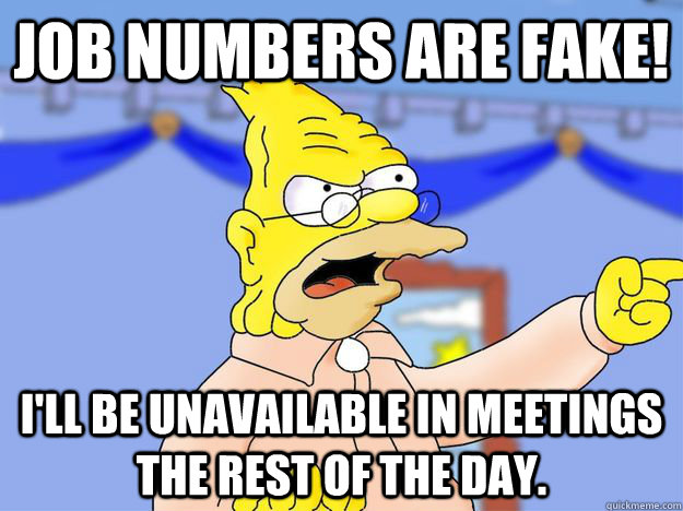 Job Numbers Are Fake! I'll be unavailable in meetings the rest of the day.