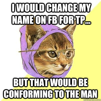 I would change my name on FB for tp... But that would be conforming to the man