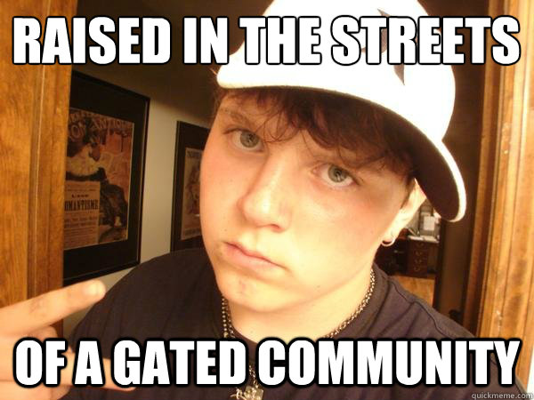 Raised in the streets  Of a gated community