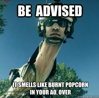 It Smells Like Burnt Popcorn In Your Ao Over Be Advised Bf3 Be