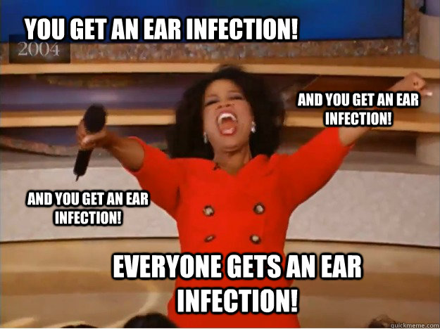 You get an ear infection! everyone gets an ear infection! and you get an ear infection! and you get an ear infection! - You get an ear infection! everyone gets an ear infection! and you get an ear infection! and you get an ear infection!  oprah you get a car