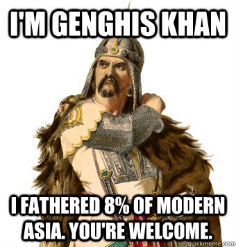 I'm Genghis Khan I fathered 8% of modern Asia. You're welcome.