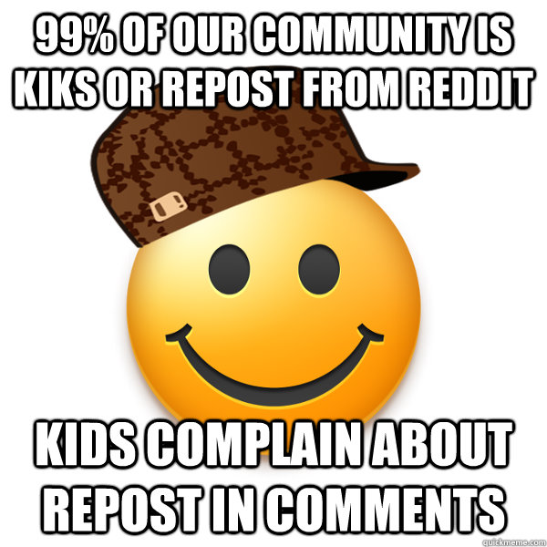 99% of our community is kiks or repost from reddit Kids complain about repost in comments  Scumbag iFunny