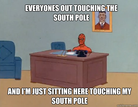 Everyones out touching the South Pole And I'm just sitting here touching my South Pole  masturbating spiderman