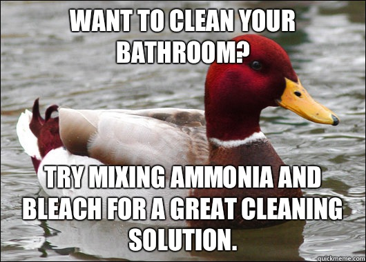 Want to clean your bathroom? Try mixing ammonia and bleAch for a great cleaning solution. - Want to clean your bathroom? Try mixing ammonia and bleAch for a great cleaning solution.  Malicious Advice Mallard