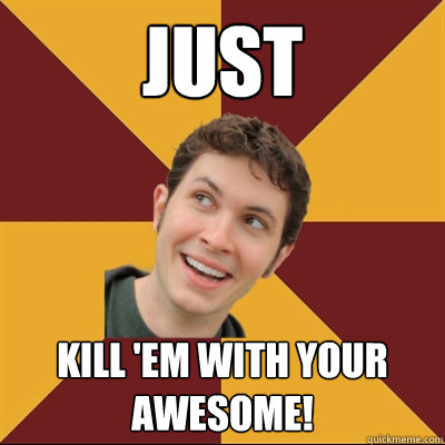 Just Kill 'em with your awesome!