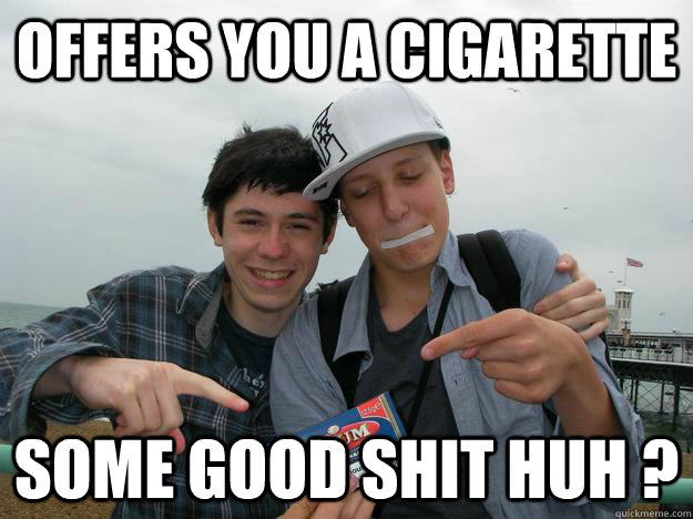 offers you a cigarette some good shit huh ? - offers you a cigarette some good shit huh ?  badass meunier