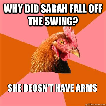 why did sarah fall off the swing? she deosn't have arms  Anti-Joke Chicken