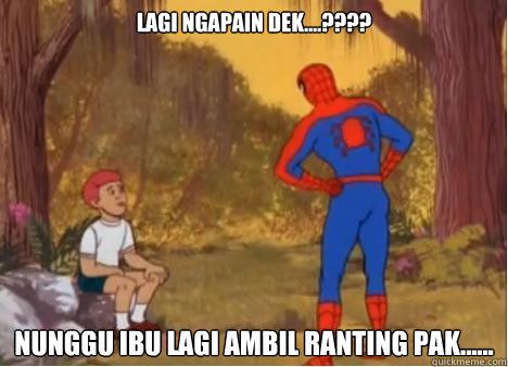 Lagi Ngapain Dek....???? Nunggu Ibu Lagi Ambil Ranting Pak......  Spiderman Anus