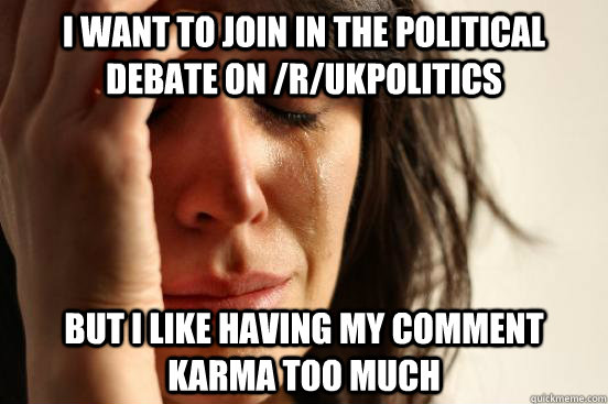 I want to join in the political debate on /r/ukpolitics but I like having my comment karma too much - I want to join in the political debate on /r/ukpolitics but I like having my comment karma too much  First World Problems