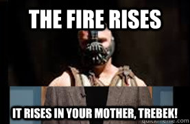 The Fire Rises It rises in your mother, Trebek! - The Fire Rises It rises in your mother, Trebek!  Bane Connery