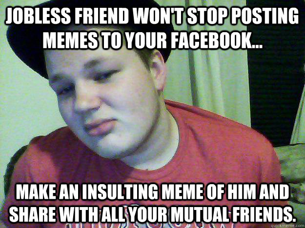 3b31ff651c08ba1212d9f78858c28a83f662a683e81371723cbc09f03753b3a1 jobless friend won't stop posting memes to your facebook make,Share Meme On Facebook