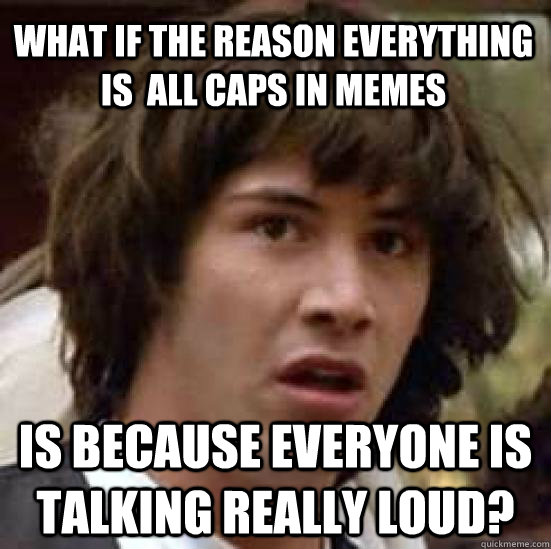 What if the reason everything is  all caps in memes Is because everyone is talking really loud? - What if the reason everything is  all caps in memes Is because everyone is talking really loud?  conspiracy keanu