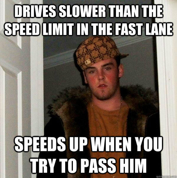 Drives slower than the speed limit in the fast lane Speeds up when you try to pass him  Scumbag Steve