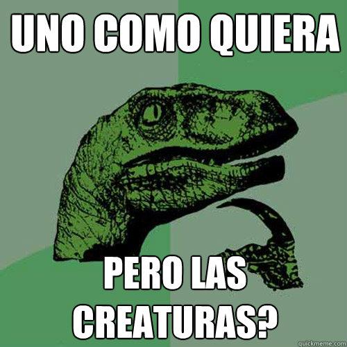 uno como quiera pero las creaturas? - uno como quiera pero las creaturas?  Philosoraptor