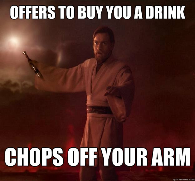 Offers to buy you a drink Chops off your arm