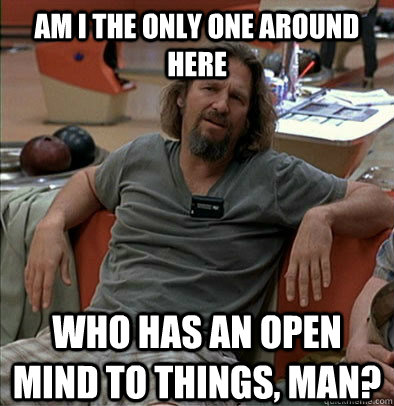 Am I the only one around here Who has an open mind to things, man? - Am I the only one around here Who has an open mind to things, man?  The Dude