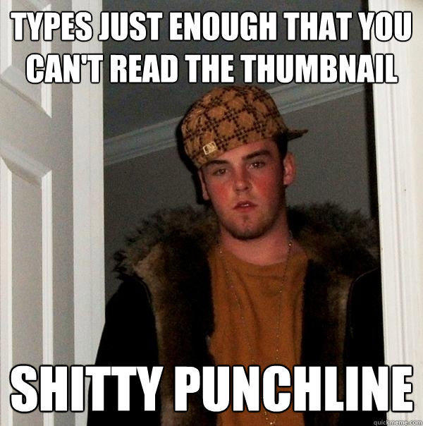 types just enough that you can't read the thumbnail shitty punchline - types just enough that you can't read the thumbnail shitty punchline  Scumbag Steve