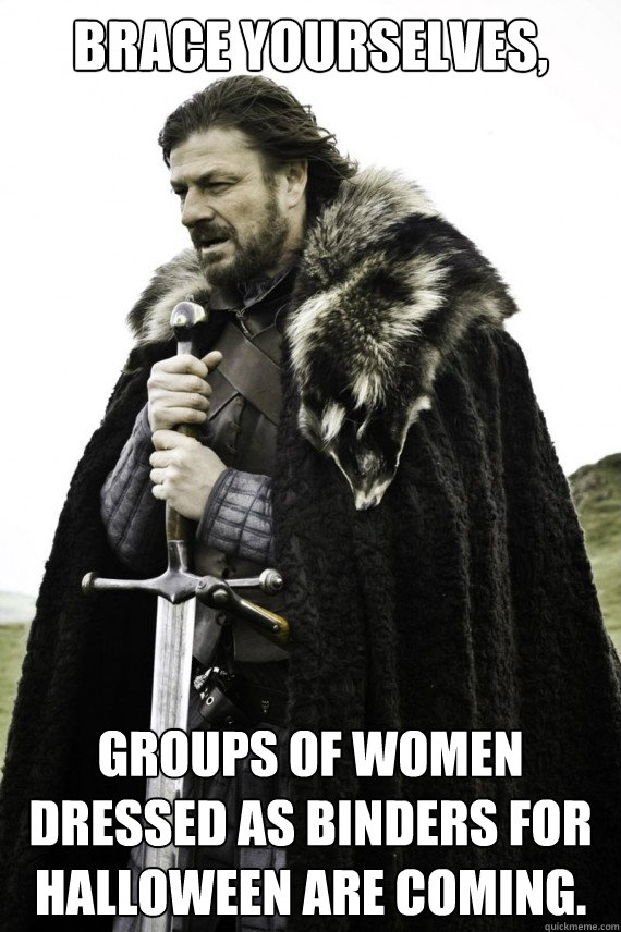 Brace yourselves, Groups of Women dressed as binders for Halloween are coming.  Brace yourself
