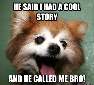 he said i had a cool story and he called me bro!  COOL STORY BRO