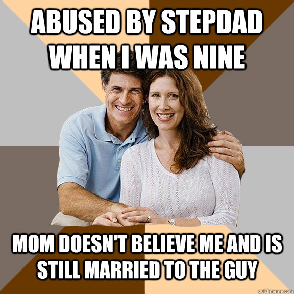 abused by stepdad when i was nine mom doesn't believe me and is still married to the guy - abused by stepdad when i was nine mom doesn't believe me and is still married to the guy  Scumbag Parents