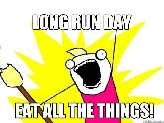 Long run day Eat ALL THE THINGS! - Long run day Eat ALL THE THINGS!  X All The Things