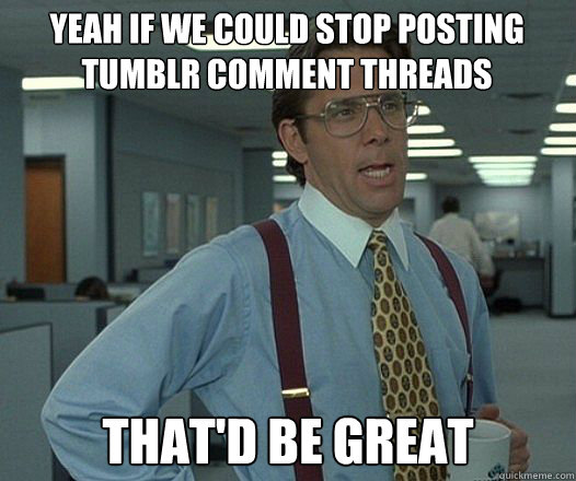 Yeah if we could stop posting Tumblr comment threads that'd be great