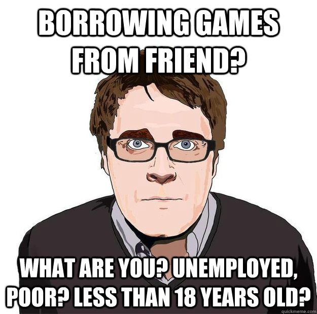 Borrowing games from friend? What are you? Unemployed, Poor? Less than 18 years old?  - Borrowing games from friend? What are you? Unemployed, Poor? Less than 18 years old?   Always Online Adam Orth