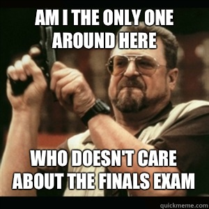 Am i the only one around here Who doesn't care about the finals exam - Am i the only one around here Who doesn't care about the finals exam  Misc