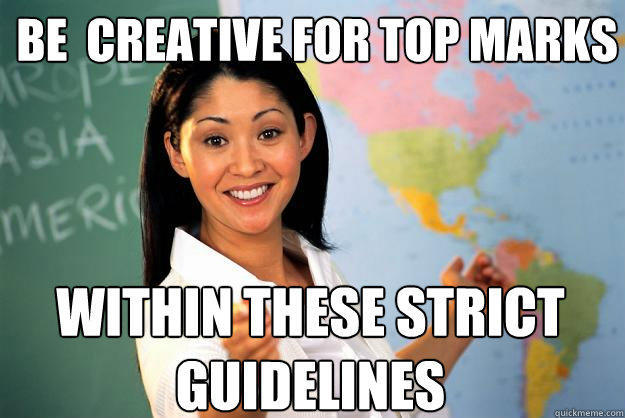 be  creative for top marks within these strict guidelines - be  creative for top marks within these strict guidelines  Unhelpful High School Teacher
