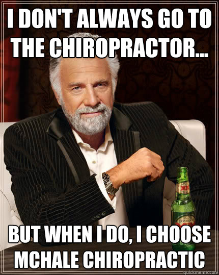 I don't always go to the Chiropractor... But when I do, I choose McHale Chiropractic
