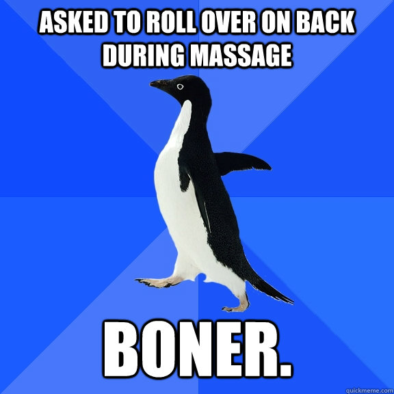 asked to roll over on back during massage Boner. - asked to roll over on back during massage Boner.  Socially Awkward Penguin