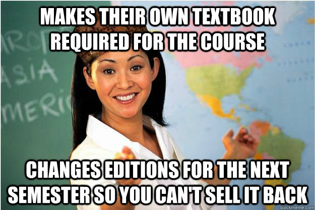 makes their own textbook required for the course changes editions for the next semester so you can't sell it back - makes their own textbook required for the course changes editions for the next semester so you can't sell it back  Scumbag Teacher