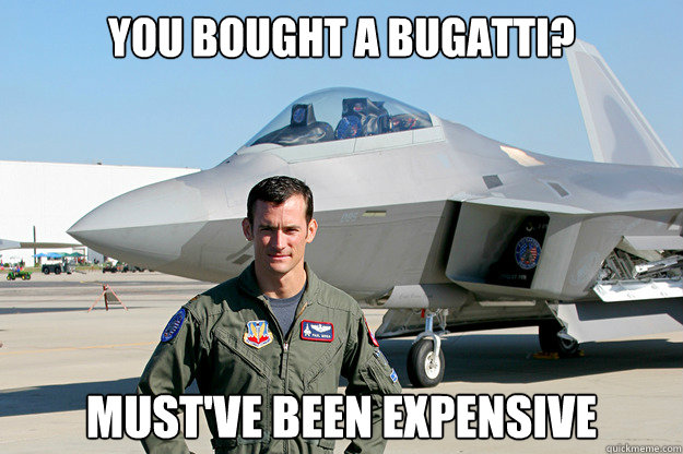 You bought a Bugatti? Must've been expensive  Unimpressed F-22 Pilot