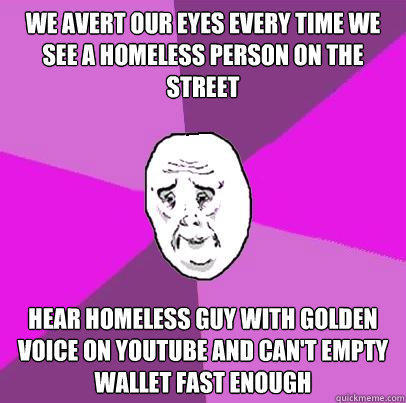 We Avert our eyes every time we see a homeless person on the street Hear homeless guy with golden voice on youtube and can't empty wallet fast enough  LIfe is Confusing