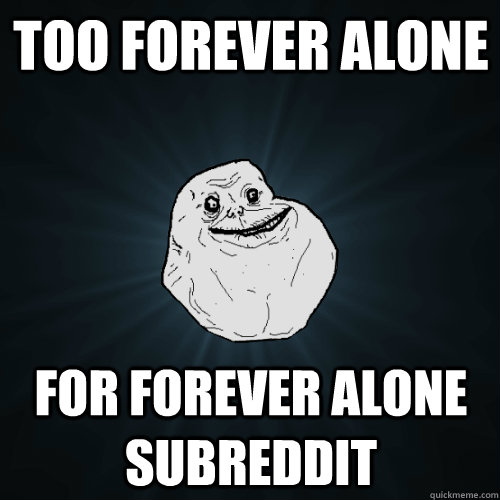 too forever alone for forever alone subreddit - too forever alone for forever alone subreddit  Forever Alone