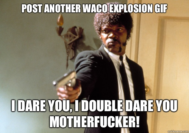 Post another Waco explosion gif i dare you, i double dare