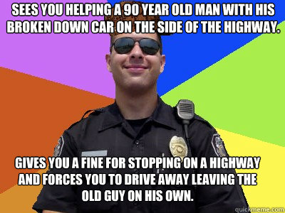 sees you helping a 90 year old man with his broken down car on the side of the highway.  gives you a fine for stopping on a highway and forces you to drive away leaving the old guy on his own.   Scumbag Police Officer