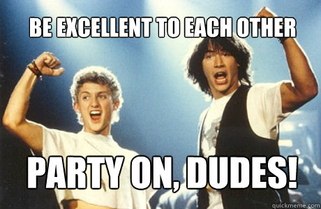 Be excellent to each other Party on, dudes!   Bill and Ted