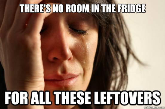 There's no room in the fridge For all these leftovers - There's no room in the fridge For all these leftovers  First World Problems
