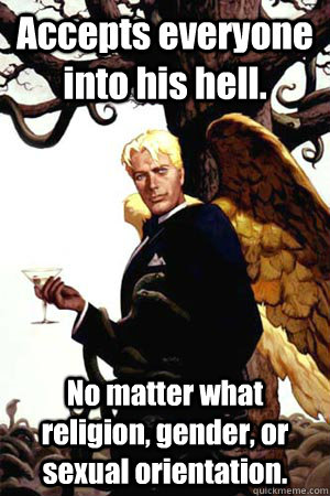 Accepts everyone into his hell. No matter what religion, gender, or sexual orientation.  - Accepts everyone into his hell. No matter what religion, gender, or sexual orientation.   Good Guy Lucifer