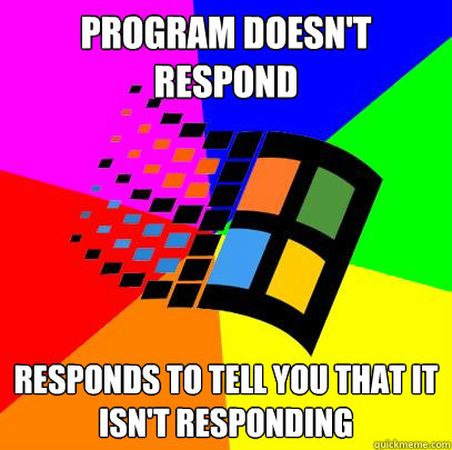 Program doesn't respond responds to tell you that it isn't responding - Program doesn't respond responds to tell you that it isn't responding  Scumbag windows