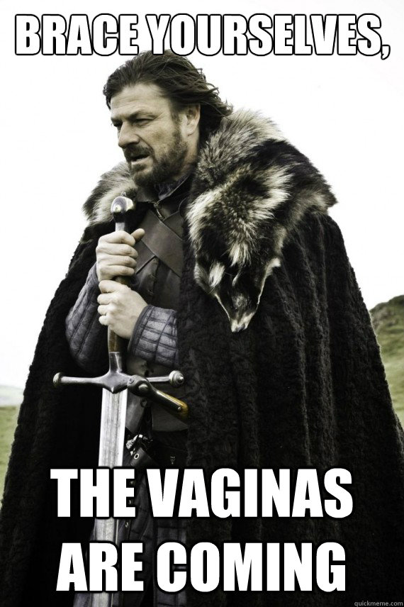 Brace yourselves, The vaginas are coming - Brace yourselves, The vaginas are coming  Brace yourself
