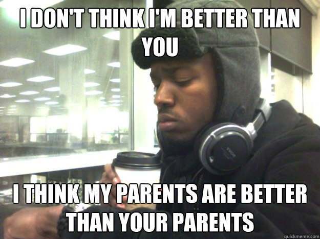I don't think I'm better than you I think my parents are better than your Parents - I don't think I'm better than you I think my parents are better than your Parents  Privileged Black Kid
