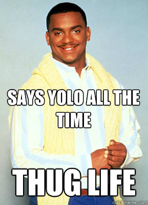 Says yolo all the time Thug life