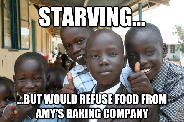 Starving... ...but would refuse food from Amy's Baking Company
