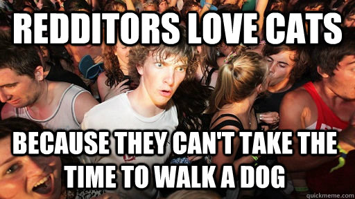 Redditors love cats because they can't take the time to walk a dog - Redditors love cats because they can't take the time to walk a dog  Sudden Clarity Clarence