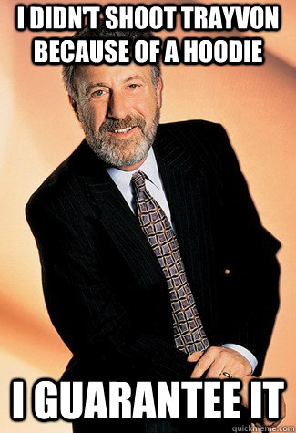 I didn't shoot trayvon because of a hoodie i guarantee it - I didn't shoot trayvon because of a hoodie i guarantee it  George Zimmer Man
