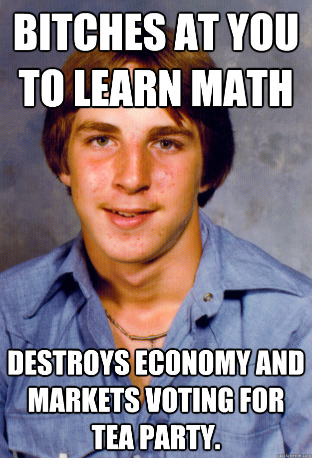 Bitches at you to learn math Destroys economy and markets voting for Tea Party.  Old Economy Steven